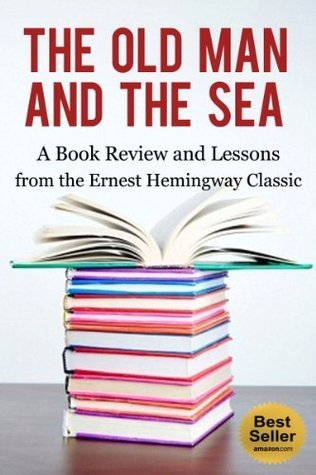 Old Man and The Sea: A Book Review and Lessons from the Ernest Hemingway Classic (Ernest Hemingway Books, Ernest Hemingway Short Stories, The Sun Also Rises, For Whom the Bell Tolls)