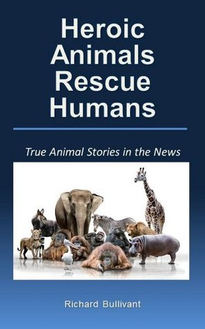 True Animal Stories in the News: Heroic Animals Rescue Humans (Real Life Stories Book 1)