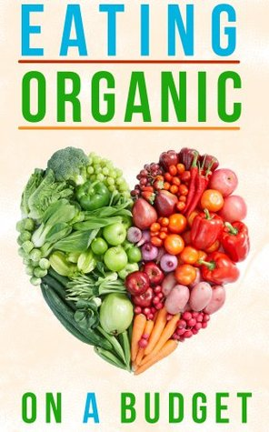 Eating Organic On A Budget: How To Eat Organic Without Spending A Fortune