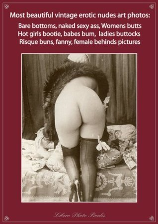 Most beautiful vintage erotic nudes art photos: Bare bottom, naked sexy ass, womens butt, hot girls bootie, babes bum, ladies buttocks, risque buns, fanny, behind pictures