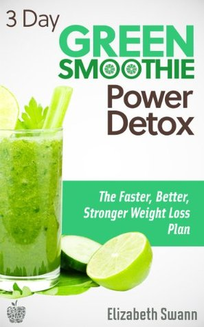 3 Day Green Smoothie Detox: The Faster, Better, Stronger Weight Loss Plan