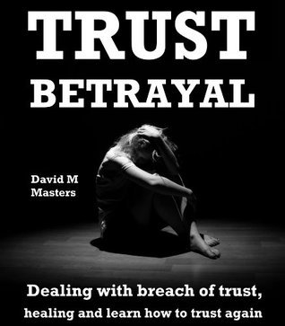 Trust Betrayal: Dealing with breach of trust, healing and learn how to trust again