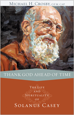 Thank God Ahead of Time: The Life and Spirituality of Solanus Casey