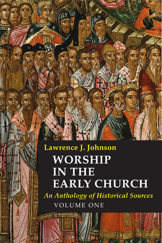 Worship in the Early Church: Volume 1: An Anthology of Historical Sources