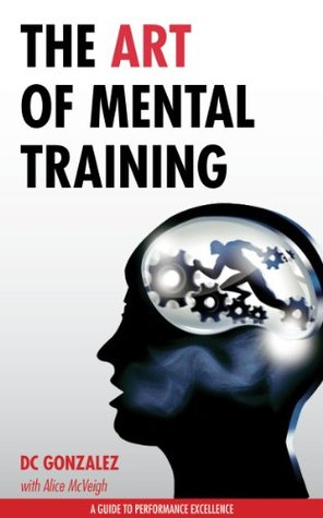 The Art of Mental Training - A Guide to Performance Excellence by D.C. Gonzalez