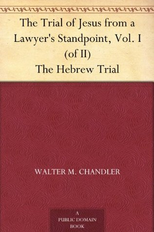 The Trial of Jesus from a Lawyer's Standpoint, Vol. I (of II) The Hebrew Trial