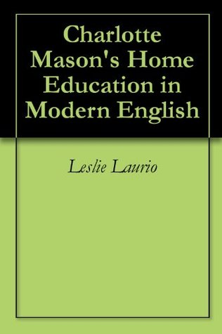 Charlotte Mason's Home Education in Modern English (Charlotte Mason Series Paraphrase Book 1)