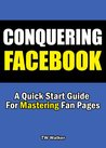 Conquering Facebook - A Quick Start Guide For Mastering Fan Pages