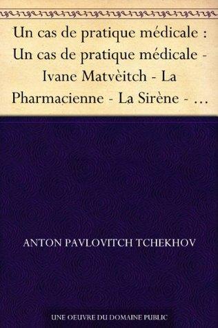 Un cas de pratique médicale : Un cas de pratique médicale - Ivane Matvèitch - La Pharmacienne - La Sirène - Un homme heureux - L'Allumette suédoise - Alors, ... - Nocturne - Gens de trop