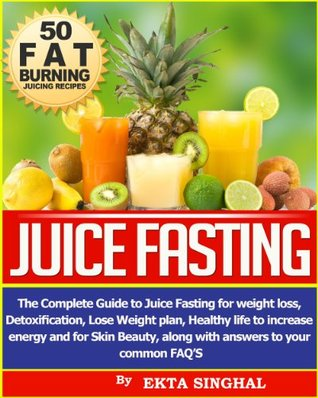 Juice Fasting- The Complete Guide to Juice Fasting for Weight Loss, Detoxification, Lose Weight Plan, Healthy Life to Increase Energy and for Skin Beauty along with Answers to your common FAQ's!