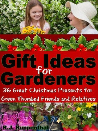 Gift Ideas for Gardeners: 36 Great Christmas Presents for Green Thumbed Friends and Relatives