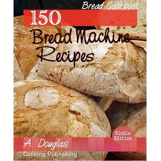 150 Delicious Bread Machine Recipes - Bakery and Food Cookbook (Cooking eBook with Easy Navigation) + Free PDF