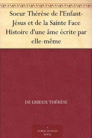 Soeur Thérèse de l'Enfant-Jésus et de la Sainte Face Histoire d'une âme écrite par elle-même