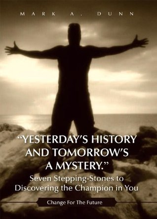 """Yesterday's History and Tomorrow's a Mystery."" Seven Stepping-Stones to Discovering the Champion in You"