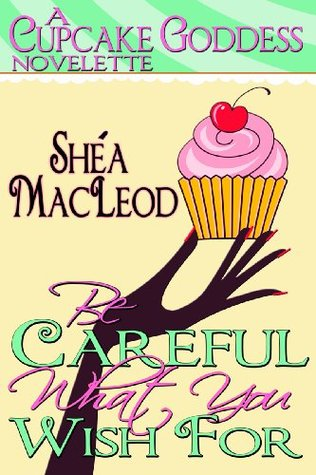 Be Careful What You Wish For (Cupcake Goddess Novelette #1)