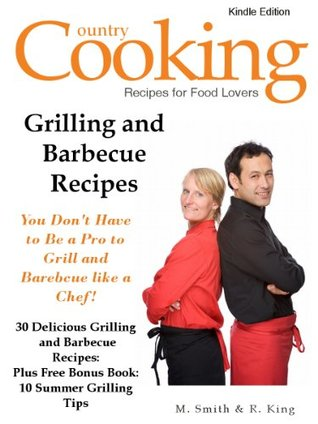Grilling and Barbecue Recipes - You Don't Have to Be a Pro to Grill and Barbecue like a Chef - 30 Delicious Grilling and Barbecue Recipes: Plus Free Bonus Book: 10 Summer Grilling Tips