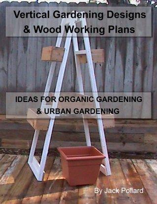 Vertical Gardening: Designs & Wood Working Plans - Ideas for Organic Gardening & Urban Gardening