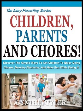 CHILDREN, PARENT'S AND CHORES: Discover the Simple Ways To Get Children To Enjoy Doing Chores, Develop Character And Have Fun While Doing it! (The Easy Parenting Series)