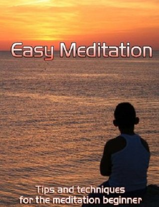 Easy Meditation: Tips and Techniques for the Meditation Beginner