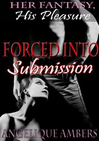 Forced Into Submission: Her Fantasy, His Pleasure