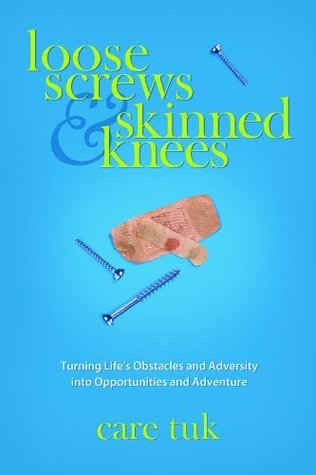 Loose Screws and Skinned Knees - Turning Life's Obstacles and Adversity Into Opportunities and Adventure