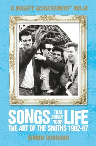 Songs That Saved Your Life - The Art of The Smiths 1982-87 by Simon Goddard