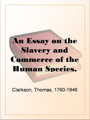 An Essay on the Slavery and Commerce of the Human ...