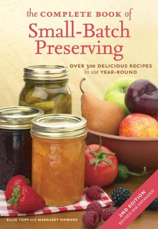 Ebook The Complete Book of Small-Batch Preserving: Over 300 Recipes to Use Year-Round by Ellie Topp PDF!
