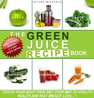 THE GREEN JUICE RECIPE BOOK. DETOX YOUR BODY, THEN JUICE YOUR WAY TO VITALITY, HEALTH, AND FAST WEIGHT LOSS…: DETOX YOUR BODY, THEN JUICE YOUR WAY TO VITALITY, HEALTH, AND FAST WEIGHT LOSS…
