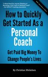 How To Quickly Get Started As A Personal Coach: Get Paid Big Money To Change People's Lives