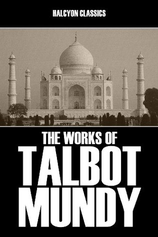 The Works of Talbot Mundy: 17 Novels and Short Stories in One Volume