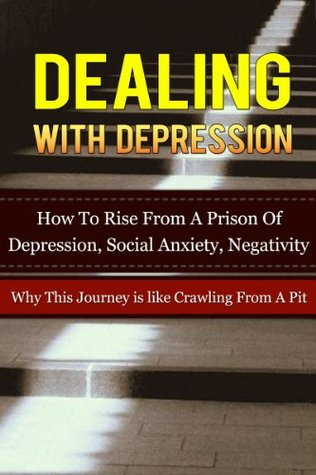 Dealing With Depression: How To Rise From A Prison Of Depression, Social Anxiety, Negativity-Why This Journey is Like Crawling From A Pit