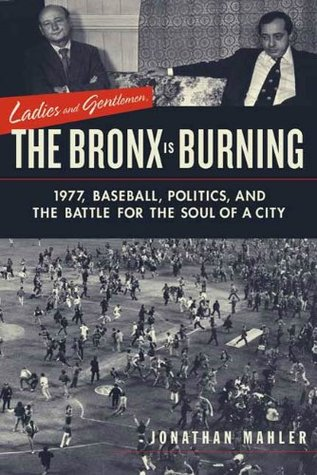 Ladies and Gentlemen, the Bronx Is Burning: 1977, Baseball, Politics, and the Battle for the Soul of