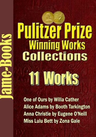Pulitzer Prize Winning Works Collections: 11 Works: One of Ours / Alice Adams / Anna Christie / Miss Lulu Bett