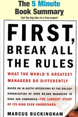 First, Break All the Rules: What the World's Greatest Managers Do Differently by Marcus Buckingham and Curt Coffman (The 5 Minute Book Summary)