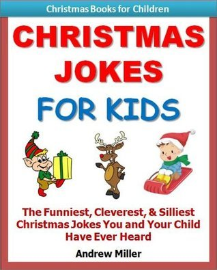 Kids Educational Books: Christmas Jokes For Kids - The Funniest, Cleverest, & Silliest Christmas Jokes You and Your Child Have Ever Heard! (Christmas Books for Kids)