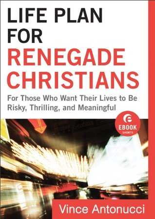 Life Plan for Renegade Christians (Ebook Shorts): For Those Who Want Their Lives to Be Risky, Thrilling, and Meaningful