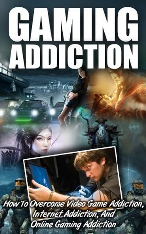 Gaming Addiction - How To Overcome Video Game Addiction, Internet Addiction, And Online Gaming Addiction (video game addiction books, online gaming addiction ...  overcome video game and online addiction)