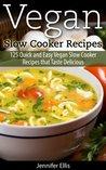 Vegan Slow Cooker Recipes: 125 Quick and Easy Vegan Slow Cooker Recipes that Taste Delicious