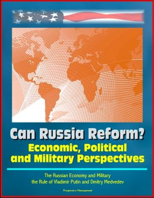 Can Russia Reform? Economic, Political and Military Perspectives - The Russian Economy and Military, the Rule of Vladimir Putin and Dmitry Medvedev