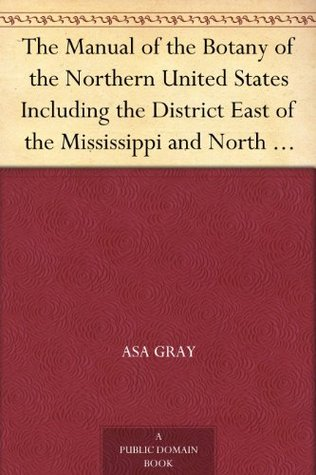 The Manual of the Botany of the Northern United States Including the District East of the Mississippi and North of North Carolina and Tennessee