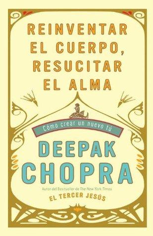 Ebook Reinventar el cuerpo, resucitar el alma: Como crear un nuevo tu by Deepak Chopra TXT!