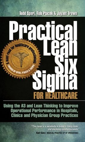 Practical Lean Six Sigma for Healthcare (with Links to over 30 Excel Worksheets): Using the A3 and Lean Thinking to Improve Operational Performance in ... Clinics, and Physician Group Practices