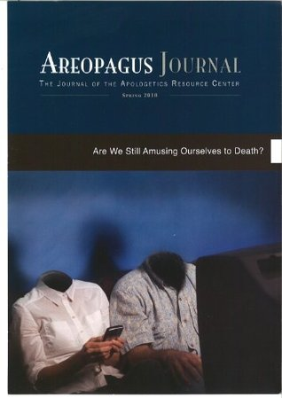 Are We Still Amusing Ourselves To Death? The Areopagus Journal of the Apologetics Resource Center, Volume 10, Number 2.