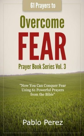 61 Prayers to OVERCOME FEAR: Now You Can Conquer Fear Praying 61 Powerful Quotes from the Bible (Prayer Book Series)