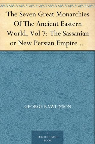 The Seven Great Monarchies Of The Ancient Eastern World, Vol 7: The Sassanian or New Persian Empire The History, Geography, And Antiquities Of Chaldaea, ... Persian Empire; With Maps and Illustrations.