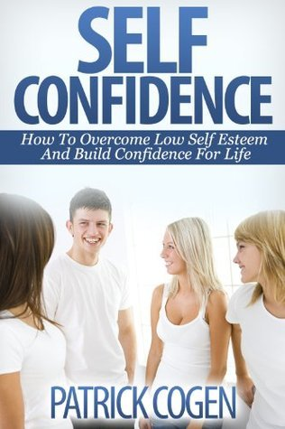 Self Confidence - How To Overcome Low Self Esteem And Build Confidence For Life