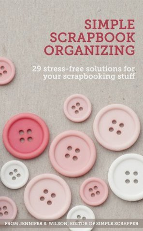 Simple Scrapbook Organizing: 29 Stress-Free Solutions for Your Scrapbooking Stuff
