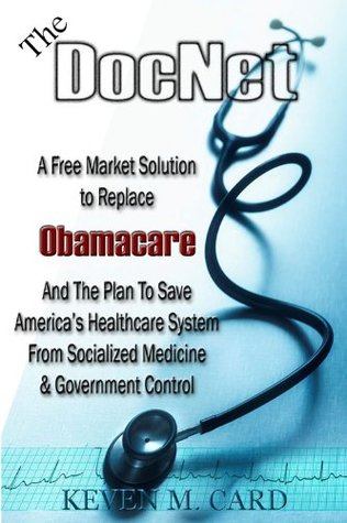 The DocNet: A Free Market Solution To Replace Obamacare And A Plan To Save America's Healthcare System From Socialized Medicine and Governement Control