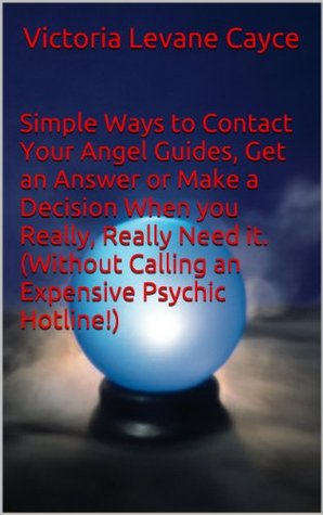 Simple Ways to Contact Your Angel Guides, Get an Answer or Make a Decision When you Really, Really Need it. (Without Calling an Expensive Psychic Hotline!)